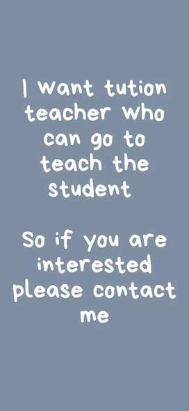 I want tution teacher who goes to home for teach student